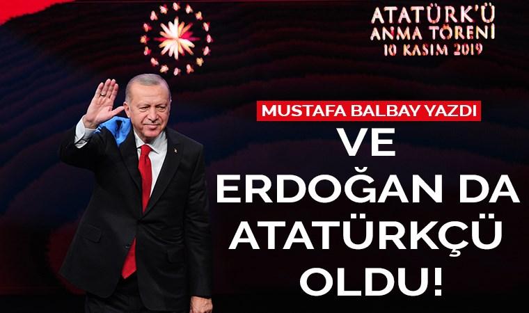 Ve Erdoğan da Atatürkçü oldu!