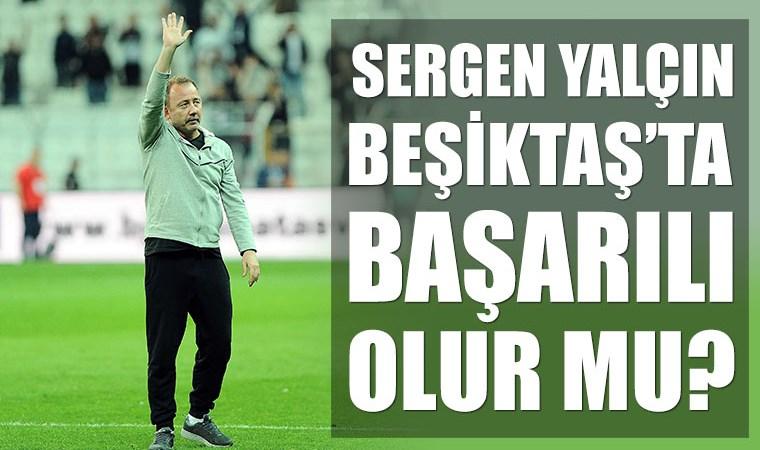 Sergen Yalçın Beşiktaş'ta başarılı olur mu? İlk yapması gereken ne?
