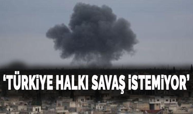 'Türkiye halkı savaş istemiyor'