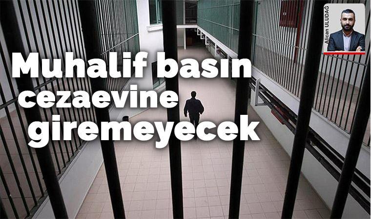 'Muhalif basın cezaevine giremeyecek'