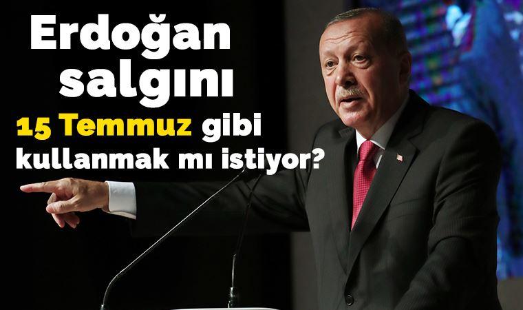 Erdoğan, salgını 15 Temmuz  gibi kullanmak mı istiyor?