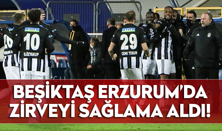 Beşiktaş Erzurum'da zirveyi sağlama aldı!