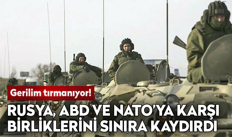 Rusya, ABD ve NATO'ya karşı birliklerini sınıra kaydırdı