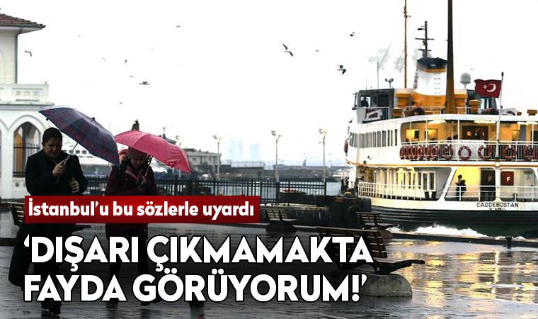 İstanbul'a uyarı: Dışarı çıkmamakta fayda görüyorum