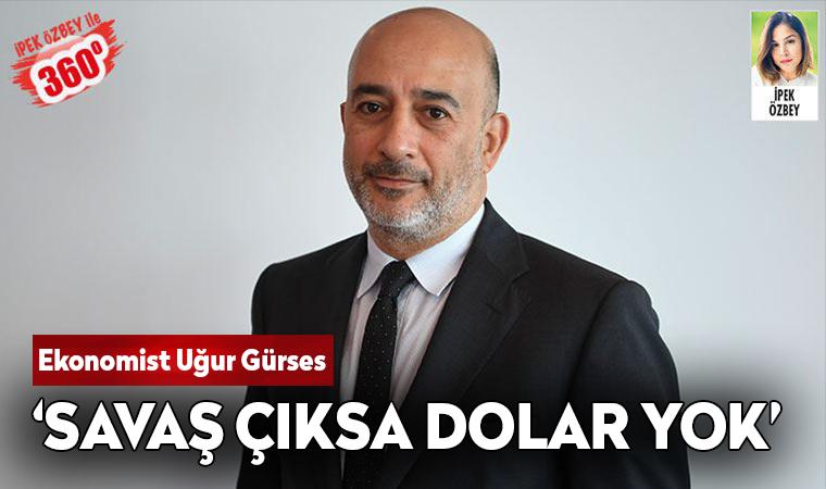 Ekonomist Uğur Gürses: Savaş çıksa dolar yok