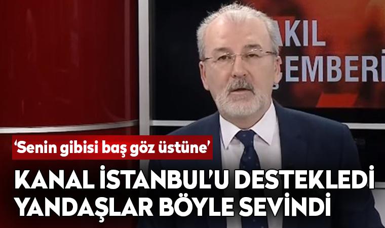 Kanal İstanbul'u destekledi, yandaşlar böyle sevindi